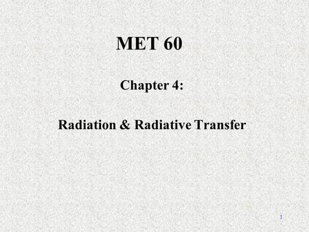1 MET 60 Chapter 4: Radiation & Radiative Transfer.