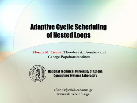 Adaptive Cyclic Scheduling of Nested Loops Florina M. Ciorba, Theodore Andronikos and George Papakonstantinou National Technical University of Athens Computing.