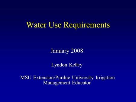 Water Use Requirements January 2008 Lyndon Kelley MSU Extension/Purdue University Irrigation Management Educator.