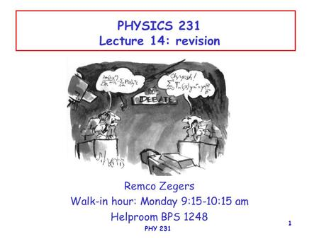 PHY 231 1 PHYSICS 231 Lecture 14: revision Remco Zegers Walk-in hour: Monday 9:15-10:15 am Helproom BPS 1248.