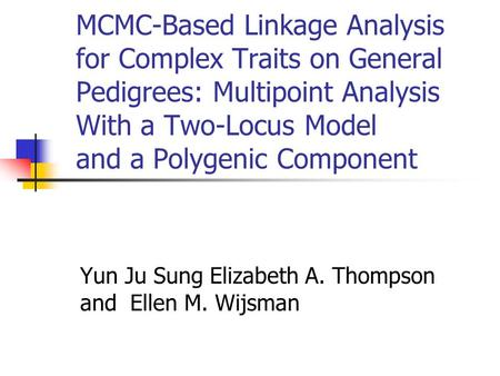 MCMC-Based Linkage Analysis for Complex Traits on General Pedigrees: Multipoint Analysis With a Two-Locus Model and a Polygenic Component Yun Ju Sung Elizabeth.