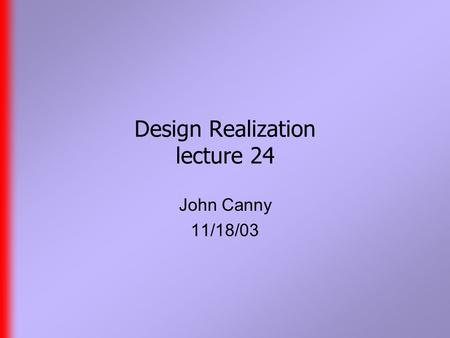 Design Realization lecture 24 John Canny 11/18/03.