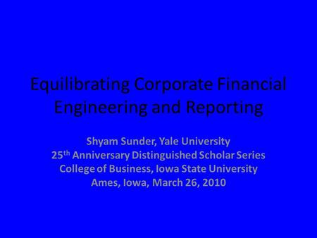 Equilibrating Corporate Financial Engineering and Reporting Shyam Sunder, Yale University 25 th Anniversary Distinguished Scholar Series College of Business,