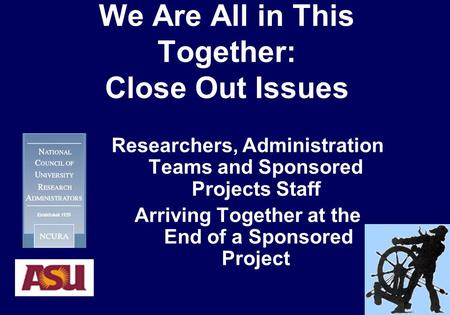 We Are All in This Together: Close Out Issues Researchers, Administration Teams and Sponsored Projects Staff Arriving Together at the End of a Sponsored.