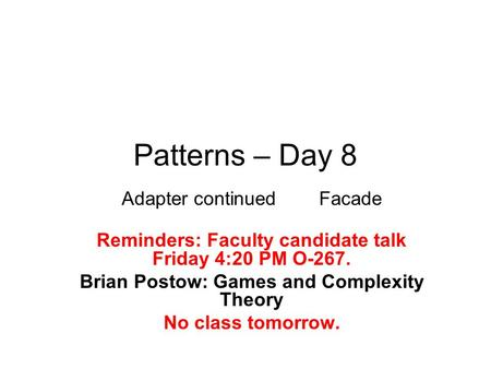 Patterns – Day 8 Adapter continued Facade Reminders: Faculty candidate talk Friday 4:20 PM O-267. Brian Postow: Games and Complexity Theory No class tomorrow.