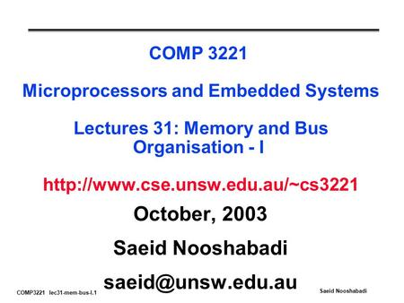 COMP3221 lec31-mem-bus-I.1 Saeid Nooshabadi COMP 3221 Microprocessors and Embedded Systems Lectures 31: Memory and Bus Organisation - I