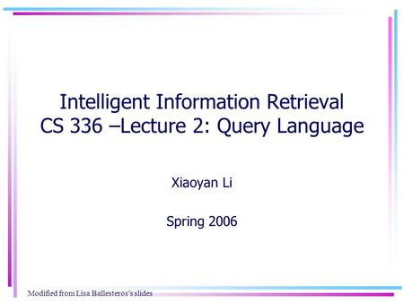 Intelligent Information Retrieval CS 336 –Lecture 2: Query Language Xiaoyan Li Spring 2006 Modified from Lisa Ballesteros's slides.