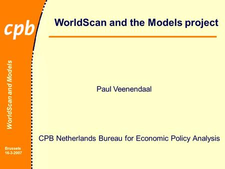 WorldScan and Models Brussels 16-3-2007 WorldScan and the Models project Paul Veenendaal CPB Netherlands Bureau for Economic Policy Analysis.