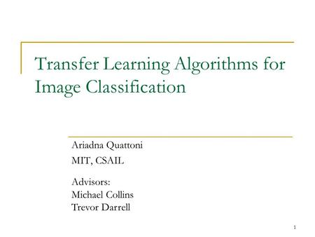 1 Transfer Learning Algorithms for Image Classification Ariadna Quattoni MIT, CSAIL Advisors: Michael Collins Trevor Darrell.