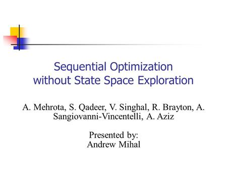 Sequential Optimization without State Space Exploration A. Mehrota, S. Qadeer, V. Singhal, R. Brayton, A. Sangiovanni-Vincentelli, A. Aziz Presented by: