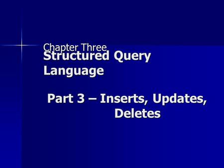 Structured Query Language Chapter Three Part 3 – Inserts, Updates, Deletes.