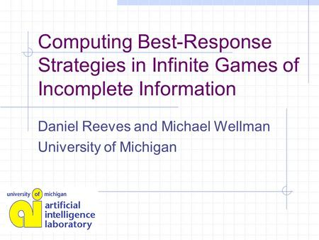 Computing Best-Response Strategies in Infinite Games of Incomplete Information Daniel Reeves and Michael Wellman University of Michigan.