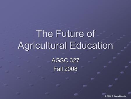 © 2005, T. Grady Roberts The Future of Agricultural Education AGSC 327 Fall 2008.