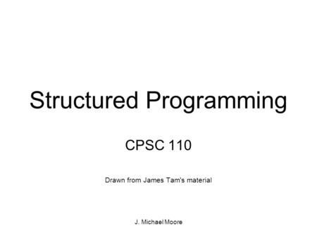 J. Michael Moore Structured Programming CPSC 110 Drawn from James Tam's material.