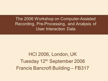 HCI 2006, London, UK Tuesday 12 th September 2006 Francis Bancroft Building – FB317 The 2006 Workshop on Computer-Assisted Recording, Pre-Processing, and.