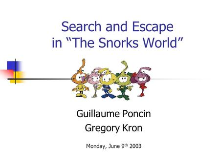 "Search and Escape in ""The Snorks World"" Guillaume Poncin Gregory Kron Monday, June 9 th 2003."