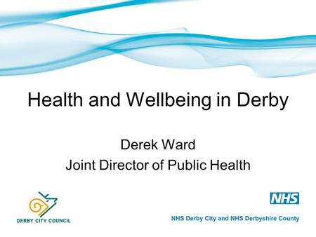 Health and Wellbeing in Derby Derek Ward Joint Director of Public Health.