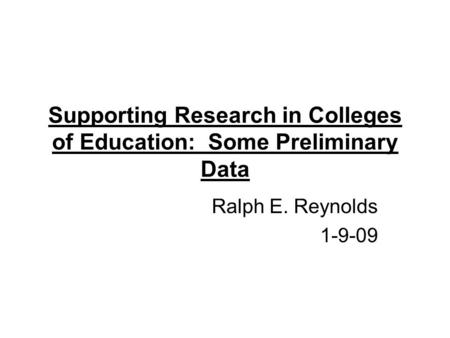 Supporting Research in Colleges of Education: Some Preliminary Data Ralph E. Reynolds 1-9-09.
