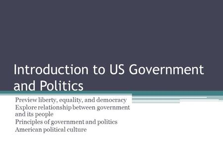 Introduction to US Government and Politics Preview liberty, equality, and democracy Explore relationship between government and its people Principles of.