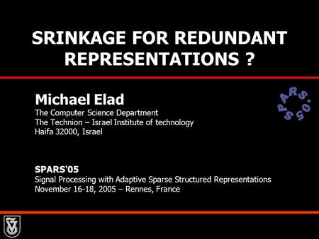 SRINKAGE FOR REDUNDANT REPRESENTATIONS ? Michael Elad The Computer Science Department The Technion – Israel Institute of technology Haifa 32000, Israel.