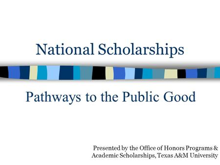 National Scholarships Presented by the Office of Honors Programs & Academic Scholarships, Texas A&M University Pathways to the Public Good.