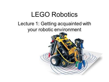 LEGO Robotics Lecture 1: Getting acquainted with your robotic environment.