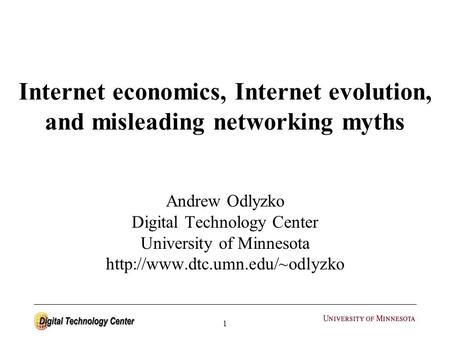 1 Internet economics, Internet evolution, and misleading networking myths Andrew Odlyzko Digital Technology Center University of Minnesota