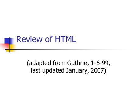 Review of HTML (adapted from Guthrie, 1-6-99, last updated January, 2007)