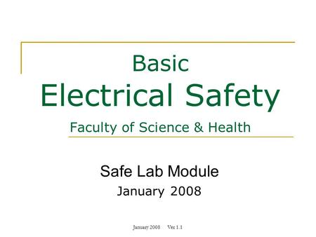 January 2008 Ver 1.1 Basic Electrical Safety Faculty of Science & Health Safe Lab Module January 2008.