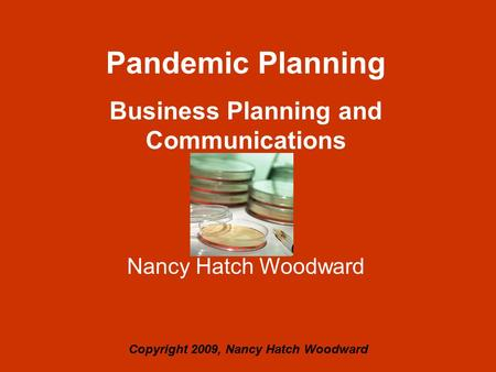 Pandemic Planning Business Planning and Communications Nancy Hatch Woodward Copyright 2009, Nancy Hatch Woodward.