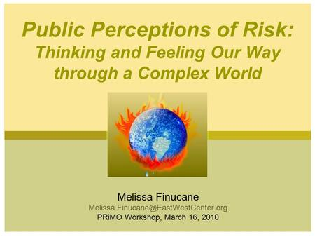 Melissa Finucane PRiMO Workshop, March 16, 2010 Public Perceptions of Risk: Thinking and Feeling Our Way through a.