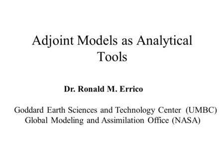 Adjoint Models as Analytical Tools Dr. Ronald M. Errico Goddard Earth Sciences and Technology Center (UMBC) Global Modeling and Assimilation Office (NASA)