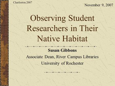 Observing Student Researchers in Their Native Habitat Susan Gibbons Associate Dean, River Campus Libraries University of Rochester November 9, 2007 Charleston.