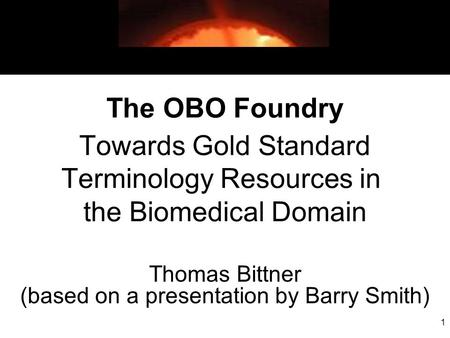 1 The OBO Foundry Towards Gold Standard Terminology Resources in the Biomedical Domain Thomas Bittner (based on a presentation by Barry Smith)