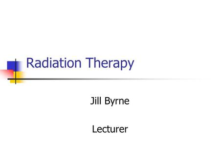 Radiation Therapy Jill Byrne Lecturer. Change of Title From Therapeutic Radiographer tp RADIATION THERAPIST. Course title has changed from B. Sc. in Therapeutic.