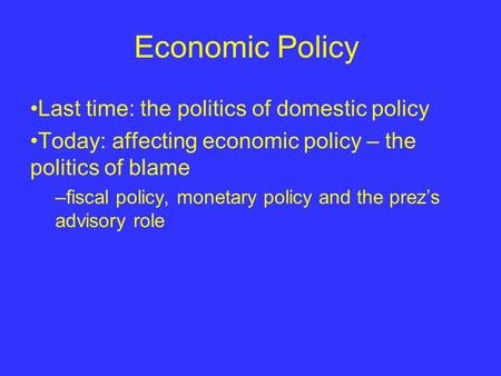 Economic Policy Last time: the politics of domestic policy Today: affecting economic policy – the politics of blame –fiscal policy, monetary policy and.