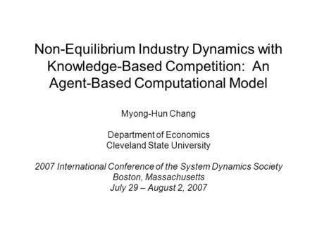 Non-Equilibrium Industry Dynamics with Knowledge-Based Competition: An Agent-Based Computational Model Myong-Hun Chang Department of Economics Cleveland.