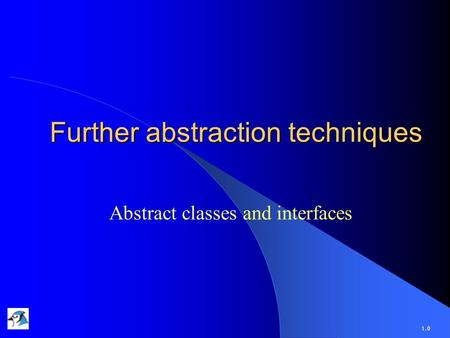 Further abstraction techniques Abstract classes and interfaces 1.0.
