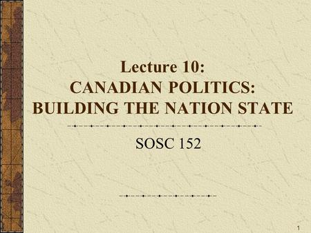1 Lecture 10: CANADIAN POLITICS: BUILDING THE NATION STATE SOSC 152.