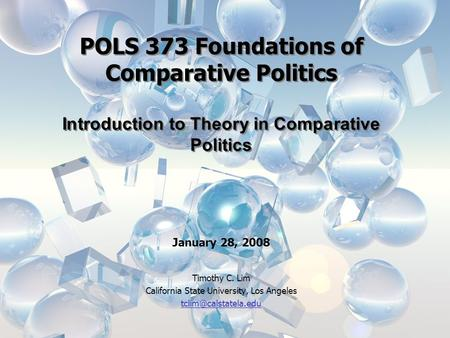 POLS 373 Foundations of Comparative Politics Introduction to Theory in Comparative Politics January 28, 2008 Timothy C. Lim California State University,
