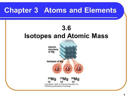 1 Chapter 3Atoms and Elements 3.6 Isotopes and Atomic Mass 24 Mg 25 Mg 26 Mg 12 12 12 Copyright © 2005 by Pearson Education, Inc. Publishing as Benjamin.