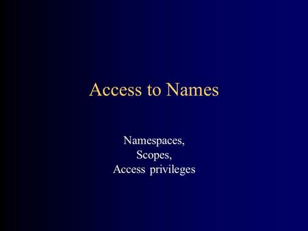 Access to Names Namespaces, Scopes, Access privileges.