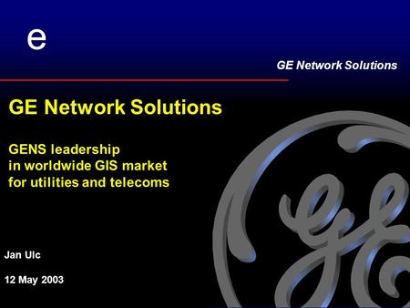 GE Network Solutions ee GE Network Solutions GENS leadership in worldwide GIS market for utilities and telecoms Jan Ulc 12 May 2003.