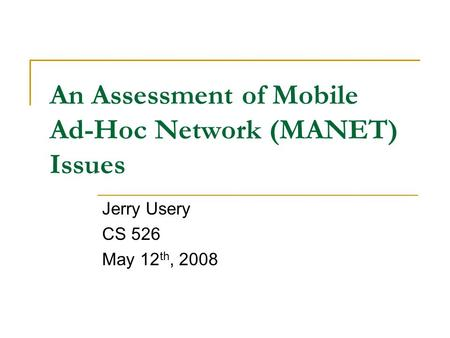 An Assessment of Mobile Ad-Hoc Network (MANET) Issues Jerry Usery CS 526 May 12 th, 2008.