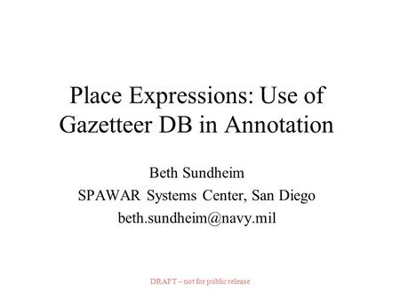 DRAFT – not for public release Place Expressions: Use of Gazetteer DB in Annotation Beth Sundheim SPAWAR Systems Center, San Diego