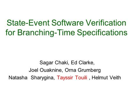 State-Event Software Verification for Branching-Time Specifications Sagar Chaki, Ed Clarke, Joel Ouaknine, Orna Grumberg Natasha Sharygina, Tayssir Touili,