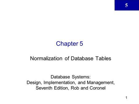 5 1 Chapter 5 Normalization of Database Tables Database Systems: Design, Implementation, and Management, Seventh Edition, Rob and Coronel.