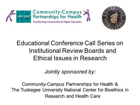 Educational Conference Call Series on Institutional Review Boards and Ethical Issues in Research Jointly sponsored by: Community-Campus Partnerships for.