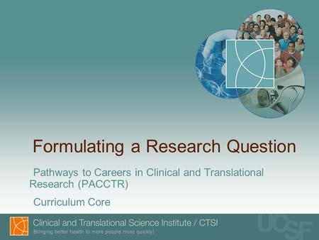 Formulating a Research Question Pathways to Careers in Clinical and Translational Research (PACCTR) Curriculum Core.