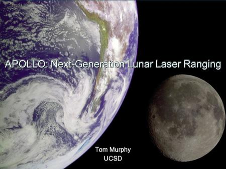 APOLLO: Next-Generation Lunar Laser Ranging Tom Murphy UCSD Tom Murphy UCSD.
